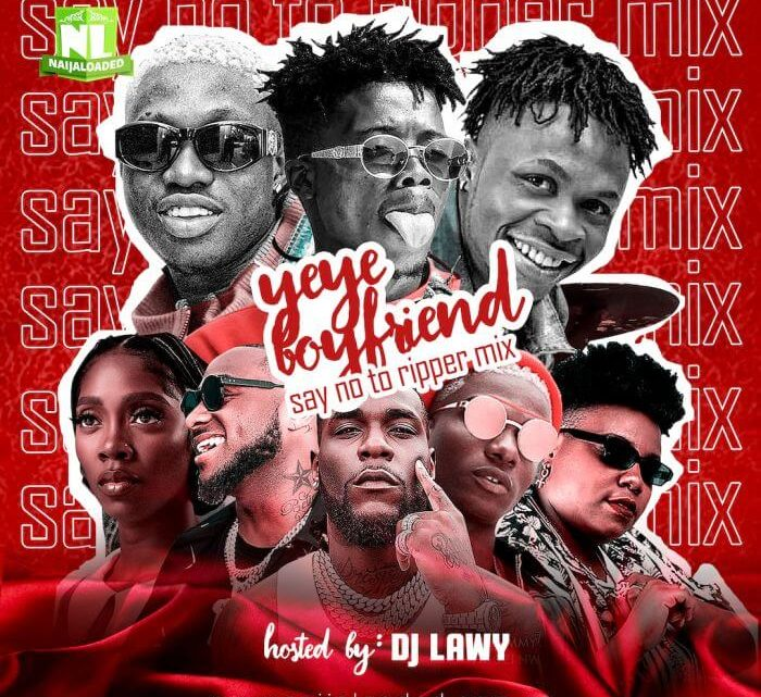 [Mixtape] DJ Lawy – Yeye Boyfriend (Say No To Ripper) Mix